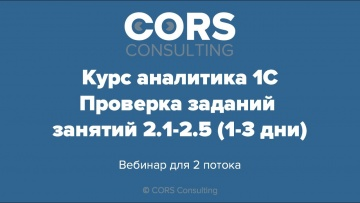 CORS consulting: Курс аналитика 1С. 2 поток. Разбор решенных заданий. 2.1-2.5 (модуль 2, день 1-3) -